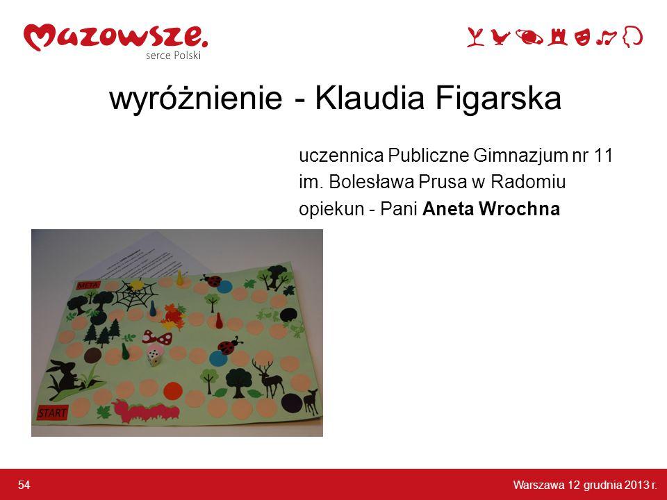 Warszawa 12 grudnia 2013 r. 54 wyróżnienie - Klaudia Figarska uczennica Publiczne Gimnazjum nr 11 im. Bolesława Prusa w Radomiu opiekun - Pani Aneta W