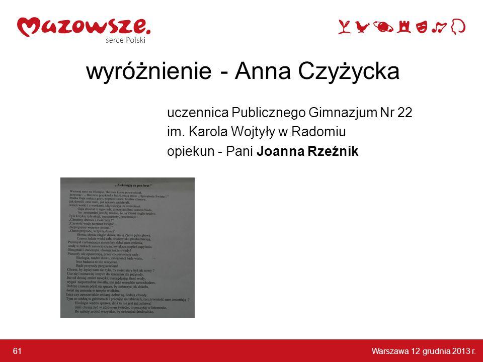 Warszawa 12 grudnia 2013 r. 61 wyróżnienie - Anna Czyżycka uczennica Publicznego Gimnazjum Nr 22 im. Karola Wojtyły w Radomiu opiekun - Pani Joanna Rz