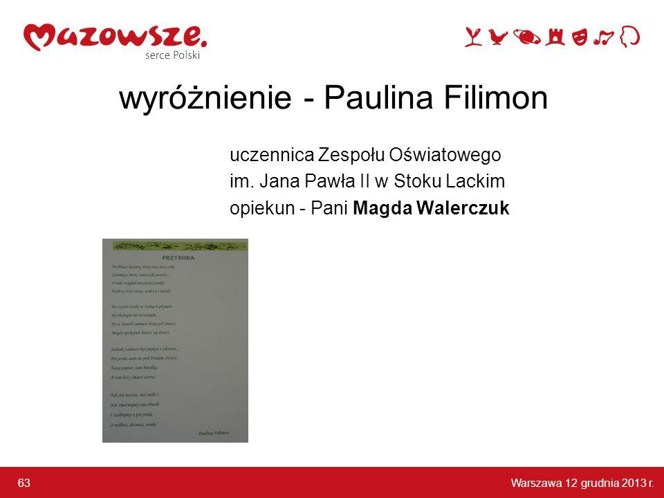 Warszawa 12 grudnia 2013 r. 63 wyróżnienie - Paulina Filimon uczennica Zespołu Oświatowego im. Jana Pawła II w Stoku Lackim opiekun - Pani Magda Waler