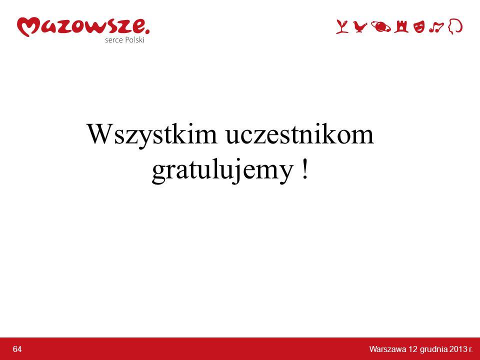 Warszawa 12 grudnia 2013 r. 64 Wszystkim uczestnikom gratulujemy !