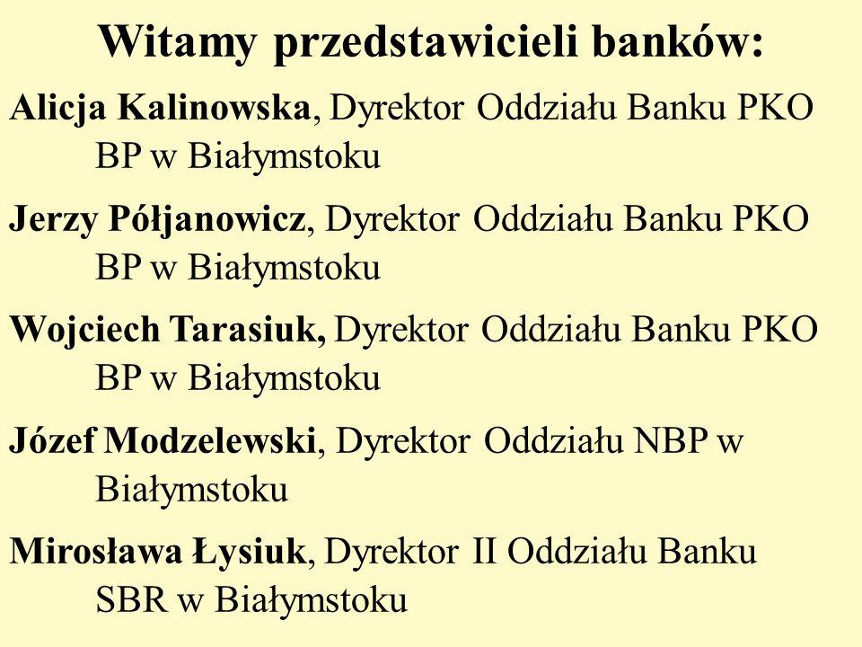 Witamy przedstawicieli banków: Alicja Kalinowska, Dyrektor Oddziału Banku PKO BP w Białymstoku Jerzy Półjanowicz, Dyrektor Oddziału Banku PKO BP w Bia