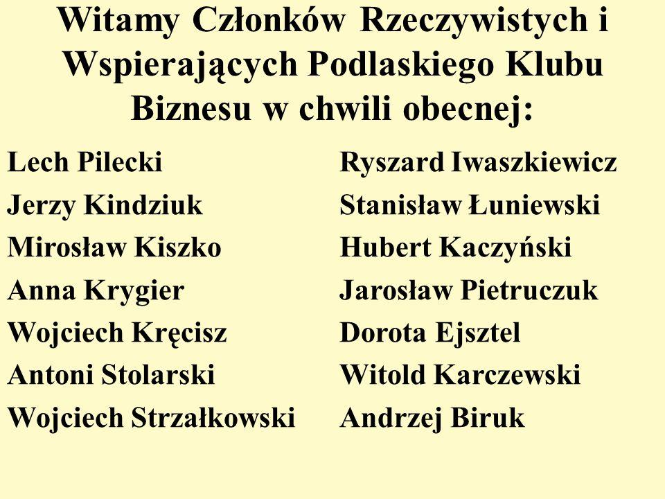 Witamy Członków Rzeczywistych i Wspierających Podlaskiego Klubu Biznesu w chwili obecnej: Lech Pilecki Jerzy Kindziuk Mirosław Kiszko Anna Krygier Woj