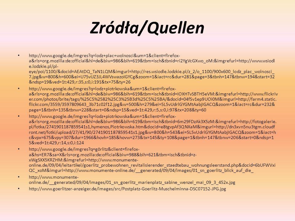 Zródła/Quellen http://www.google.de/imgres q=lodz+plac+wolnosci&um=1&client=firefox- a&rls=org.mozilla:de:official&hl=de&biw=986&bih=619&tbm=isch&tbnid=ri2YgVcGXwo_oM:&imgrefurl=http://www.wsiodl e.lodzkie.pl/pl- eye/poi/1100/&docid=AEAtDQ_TaN1LQM&imgurl=http://res.wsiodle.lodzkie.pl/z_2/o_1100/900x600_lodz_plac_wolnosci_ 7.jpg&w=800&h=600&ei=U75vUZ3JL4WVswazoIGYCg&zoom=1&iact=rc&dur=281&page=3&tbnh=147&tbnw=194&start=32 &ndsp=19&ved=1t:429,r:35,s:0,i:191&tx=75&ty=26 http://www.google.de/imgres q=lodz+piotrkowska&um=1&client=firefox- a&rls=org.mozilla:de:official&hl=de&biw=986&bih=619&tbm=isch&tbnid=IOXHTvSBTH5eVM:&imgrefurl=http://www.flickriv er.com/photos/brite/tags/%25C5%2582%25C3%25B3d%25C5%25BA/&docid=04fSv1ep9UOi0M&imgurl=http://farm4.static.