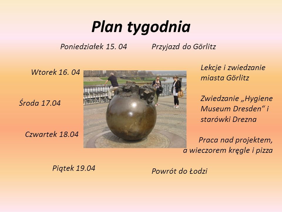 Plan tygodnia Poniedziałek 15. 04 Wtorek 16. 04 Środa 17.04 Czwartek 18.04 Piątek 19.04 Przyjazd do Görlitz Lekcje i zwiedzanie miasta Görlitz Zwiedza