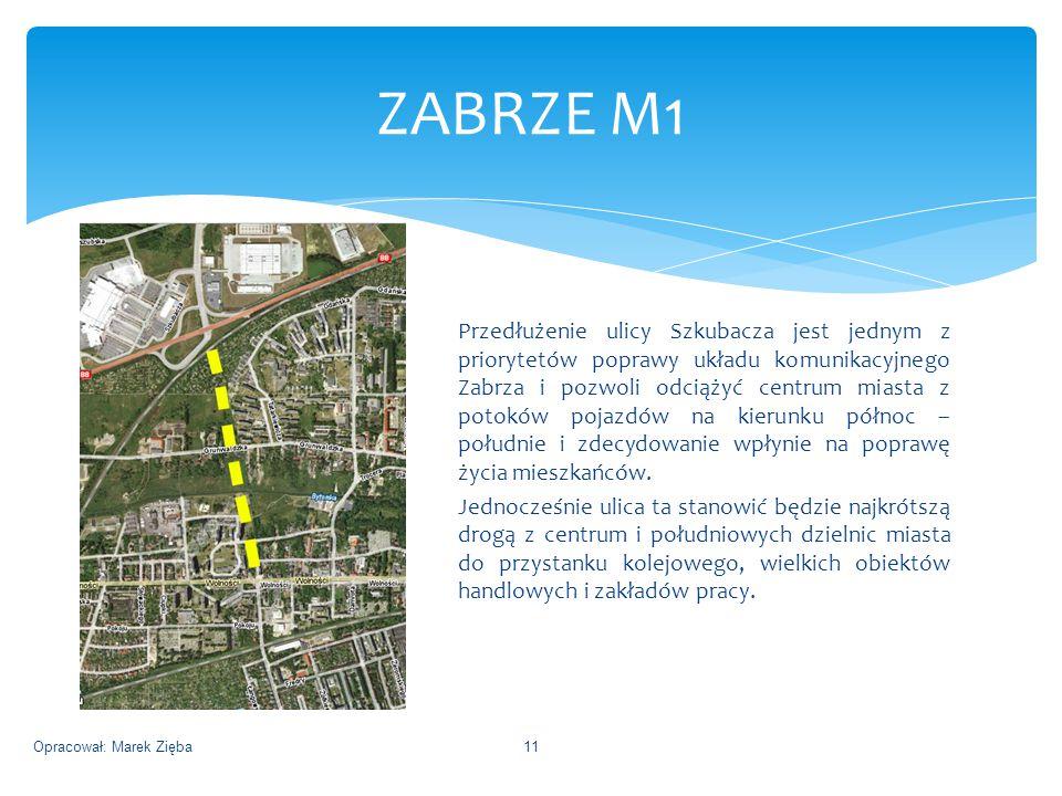ZABRZE M1 Opracował: Marek Zięba11 Przedłużenie ulicy Szkubacza jest jednym z priorytetów poprawy układu komunikacyjnego Zabrza i pozwoli odciążyć centrum miasta z potoków pojazdów na kierunku północ – południe i zdecydowanie wpłynie na poprawę życia mieszkańców.