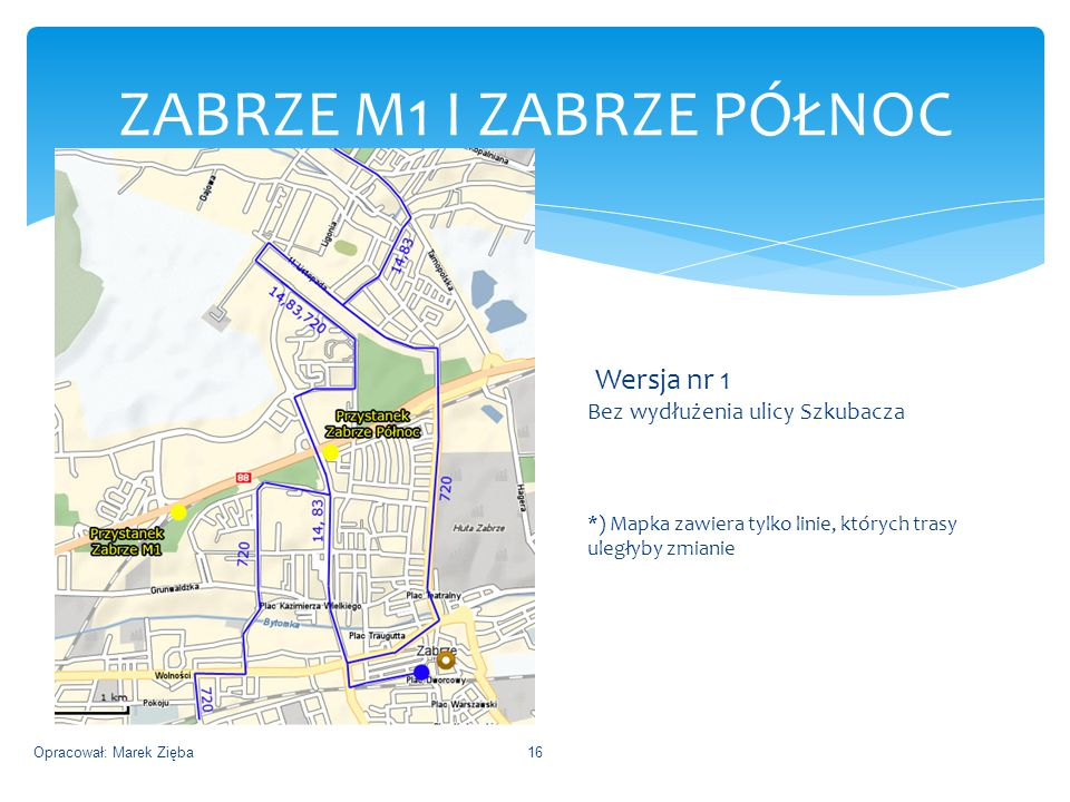 ZABRZE M1 I ZABRZE PÓŁNOC Opracował: Marek Zięba16 Wersja nr 1 Bez wydłużenia ulicy Szkubacza *) Mapka zawiera tylko linie, których trasy uległyby zmianie