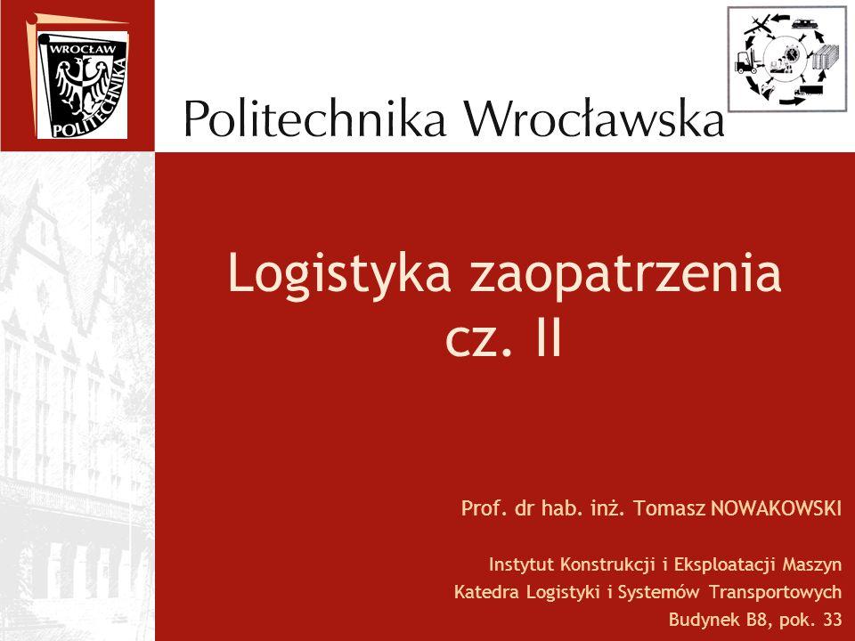 Logistyka zaopatrzenia cz. II Prof. dr hab. inż. Tomasz NOWAKOWSKI Instytut Konstrukcji i Eksploatacji Maszyn Katedra Logistyki i Systemów Transportow