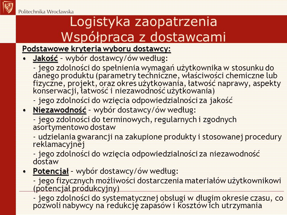 Logistyka zaopatrzenia Współpraca z dostawcami Podstawowe kryteria wyboru dostawcy: JakośćJakość – wybór dostawcy/ów według: - jego zdolności do spełn
