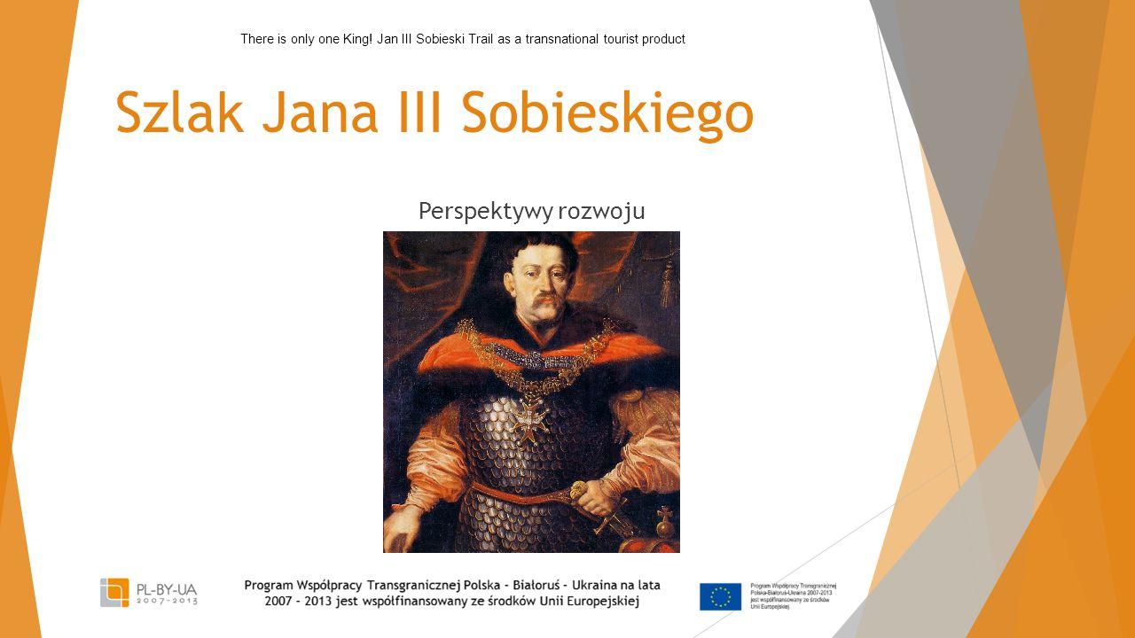 Szla k Jana III Sobieskiego Perspektywy rozwoju There is only one King.