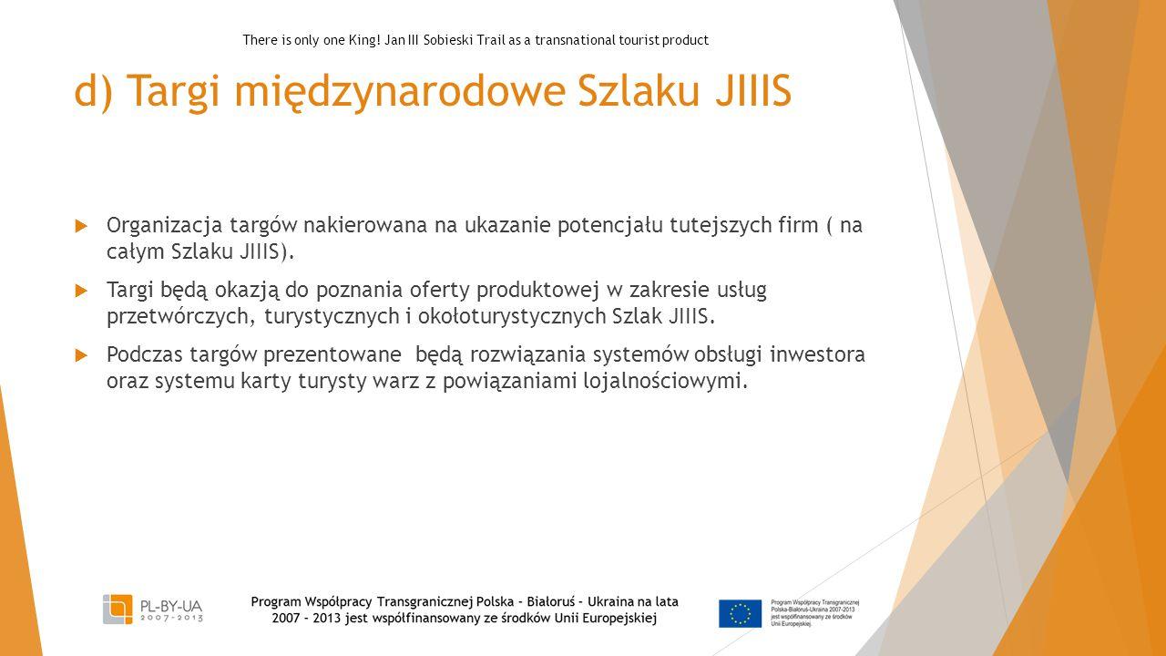 d) Targi międzynarodowe Szlaku JIIIS  Organizacja targów nakierowana na ukazanie potencjału tutejszych firm ( na całym Szlaku JIIIS).  Targi będą ok