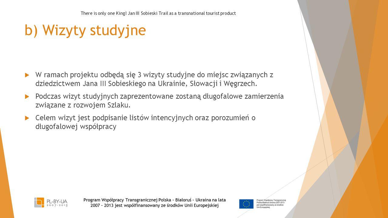 b) Wizyty studyjne  W ramach projektu odbędą się 3 wizyty studyjne do miejsc związanych z dziedzictwem Jana III Sobieskiego na Ukrainie, Słowacji i W