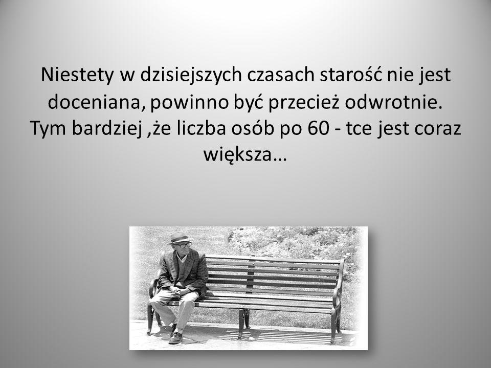 Niestety w dzisiejszych czasach starość nie jest doceniana, powinno być przecież odwrotnie.