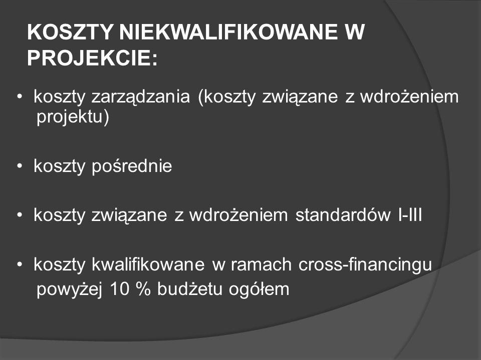 KOSZTY NIEKWALIFIKOWANE W PROJEKCIE: koszty zarządzania (koszty związane z wdrożeniem projektu) koszty pośrednie koszty związane z wdrożeniem standardów I-III koszty kwalifikowane w ramach cross-financingu powyżej 10 % budżetu ogółem