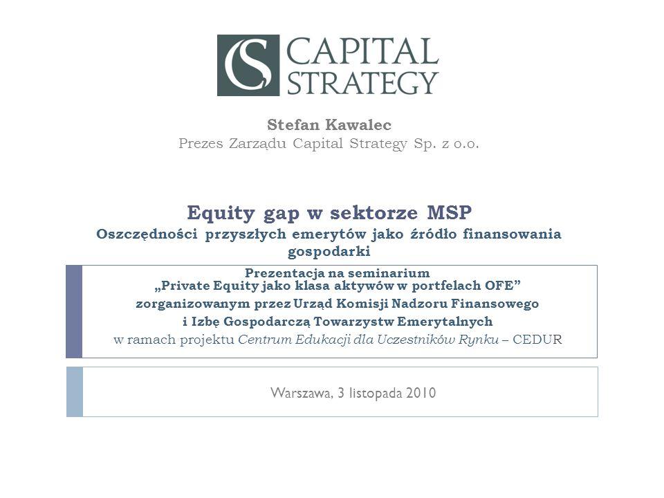 """Agenda Stefan Kawalec: Equity gap w sektorze MSP22010-11-03 I.Polityka inwestycyjna, wysokość przyszłych emerytur i wzrost PKB, a dobrobyt członków funduszy II.Struktura aktywów OFE i jej konsekwencje III.Venture capital i private equity w opiniach polityków i ekonomistów IV.Inwestycje funduszy emerytalnych na świecie w private equity V.Przypomnienie dyskusji z roku 2004 nad """"Agendą Warsaw City 2010 VI.Equity gap w sektorze MSP VII.Perspektywa zaangażowania OFE w private equity VIII.Podsumowanie"""