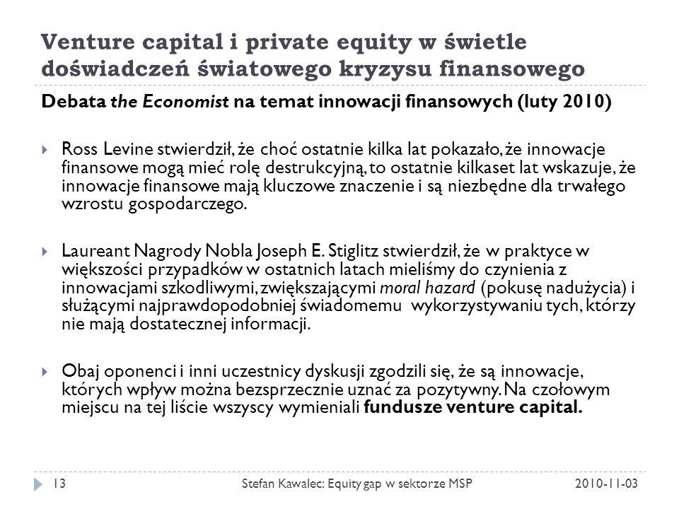 Venture capital i private equity w świetle doświadczeń światowego kryzysu finansowego 2010-11-03Stefan Kawalec: Equity gap w sektorze MSP13 Debata the Economist na temat innowacji finansowych (luty 2010)  Ross Levine stwierdził, że choć ostatnie kilka lat pokazało, że innowacje finansowe mogą mieć rolę destrukcyjną, to ostatnie kilkaset lat wskazuje, że innowacje finansowe mają kluczowe znaczenie i są niezbędne dla trwałego wzrostu gospodarczego.
