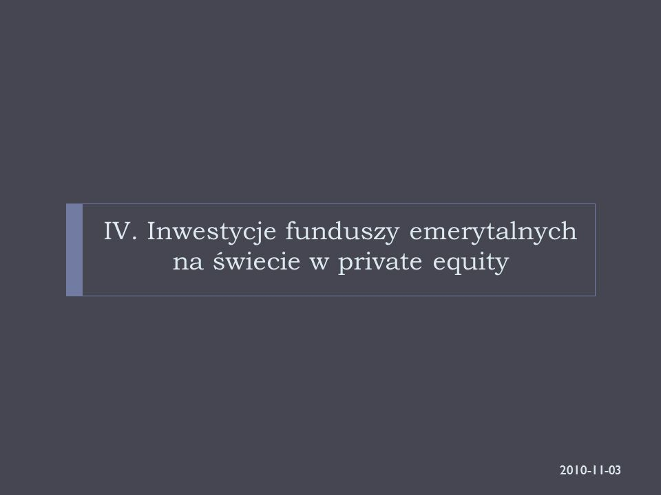 IV. Inwestycje funduszy emerytalnych na świecie w private equity 2010-11-03