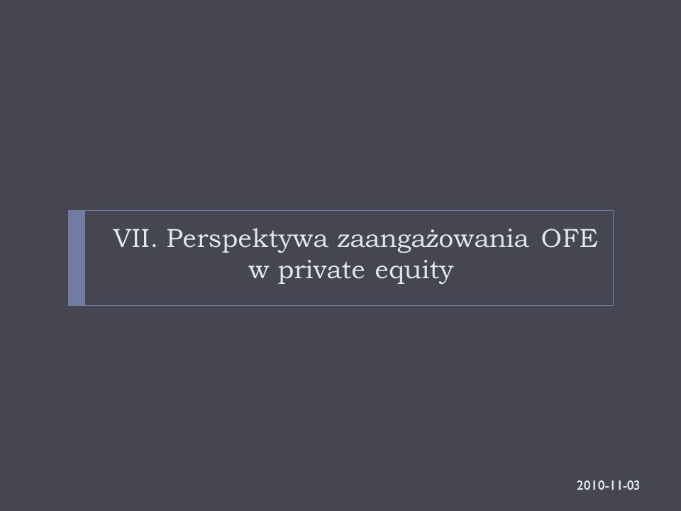 VII. Perspektywa zaangażowania OFE w private equity 2010-11-03