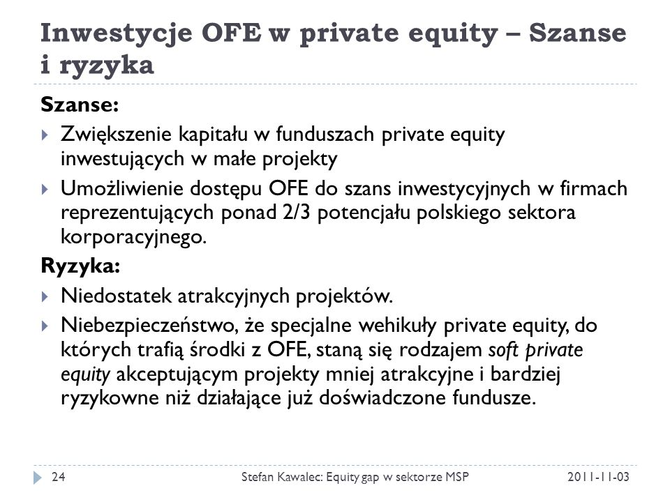 Inwestycje OFE w private equity – Szanse i ryzyka 2011-11-03Stefan Kawalec: Equity gap w sektorze MSP24 Szanse:  Zwiększenie kapitału w funduszach pr