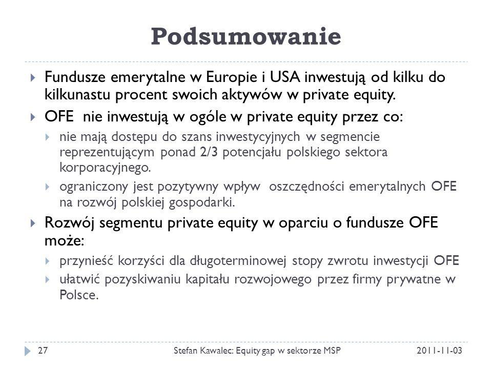 Podsumowanie 2011-11-03Stefan Kawalec: Equity gap w sektorze MSP27  Fundusze emerytalne w Europie i USA inwestują od kilku do kilkunastu procent swoich aktywów w private equity.