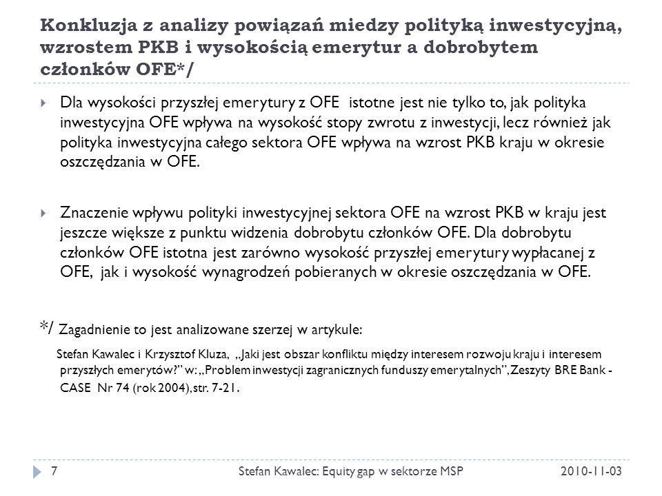Konkluzja z analizy powiązań miedzy polityką inwestycyjną, wzrostem PKB i wysokością emerytur a dobrobytem członków OFE*/ 2010-11-03Stefan Kawalec: Equity gap w sektorze MSP7  Dla wysokości przyszłej emerytury z OFE istotne jest nie tylko to, jak polityka inwestycyjna OFE wpływa na wysokość stopy zwrotu z inwestycji, lecz również jak polityka inwestycyjna całego sektora OFE wpływa na wzrost PKB kraju w okresie oszczędzania w OFE.