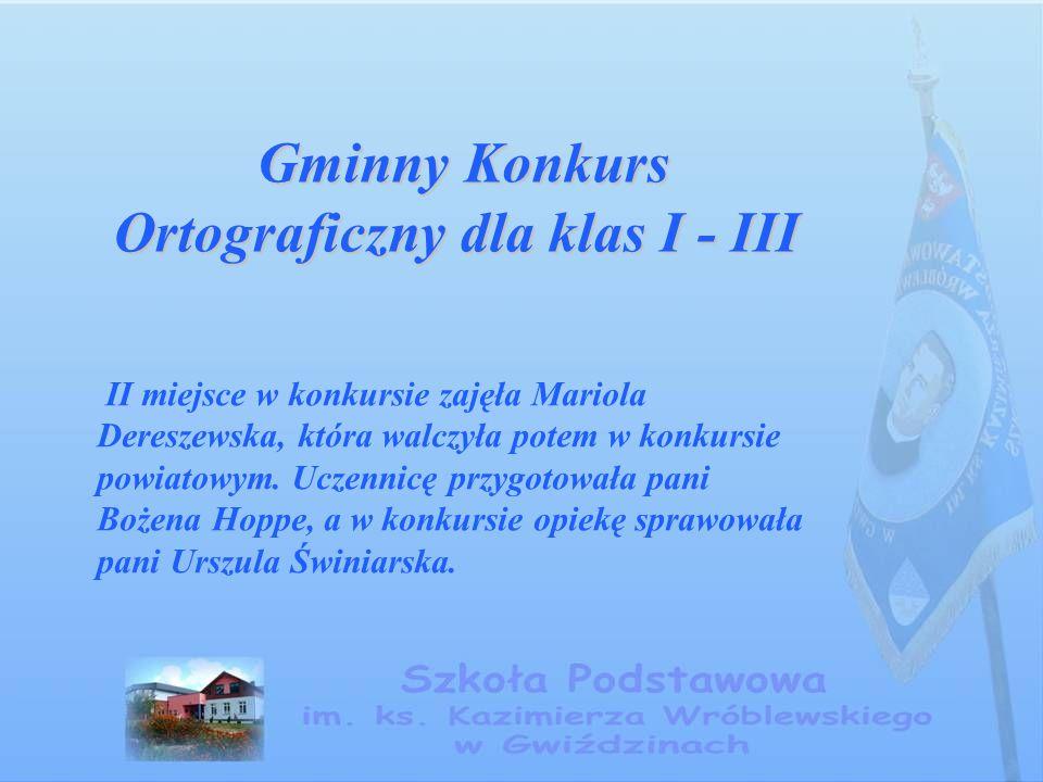 Gminny Konkurs Ortograficzny dla klas I - III Gminny Konkurs Ortograficzny dla klas I - III II miejsce w konkursie zajęła Mariola Dereszewska, która w