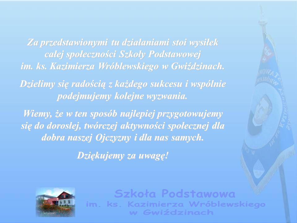 Za przedstawionymi tu działaniami stoi wysiłek całej społeczności Szkoły Podstawowej im. ks. Kazimierza Wróblewskiego w Gwiździnach. Dzielimy się rado