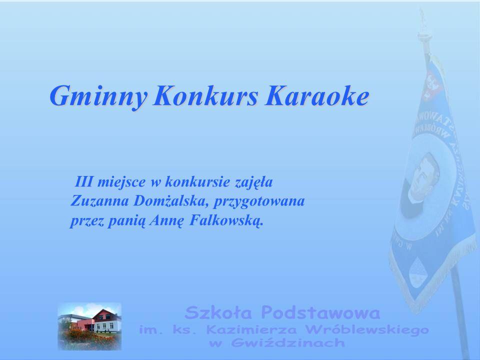 Gminny Konkurs Karaoke III miejsce w konkursie zajęła Zuzanna Domżalska, przygotowana przez panią Annę Falkowską.