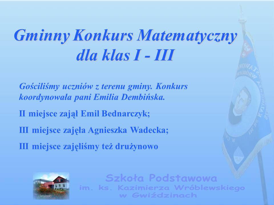 Gminny Konkurs Matematyczny dla klas I - III Gościliśmy uczniów z terenu gminy. Konkurs koordynowała pani Emilia Dembińska. II miejsce zajął Emil Bedn