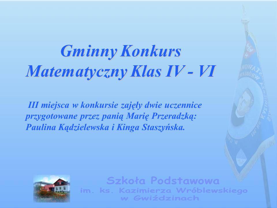 Gminny Konkurs Matematyczny Klas IV - VI III miejsca w konkursie zajęły dwie uczennice przygotowane przez panią Marię Przeradzką: Paulina Kądzielewska