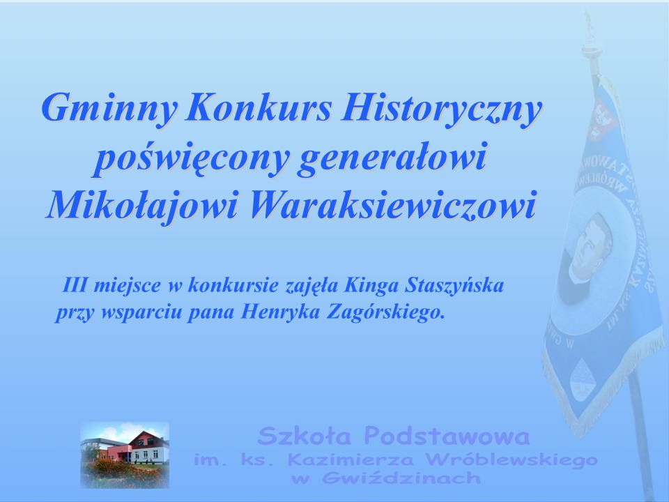 Gminny Konkurs Historyczny poświęcony generałowi Mikołajowi Waraksiewiczowi III miejsce w konkursie zajęła Kinga Staszyńska przy wsparciu pana Henryka