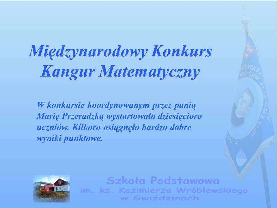 Międzynarodowy Konkurs Kangur Matematyczny W konkursie koordynowanym przez panią Marię Przeradzką wystartowało dziesięcioro uczniów. Kilkoro osiągnęło