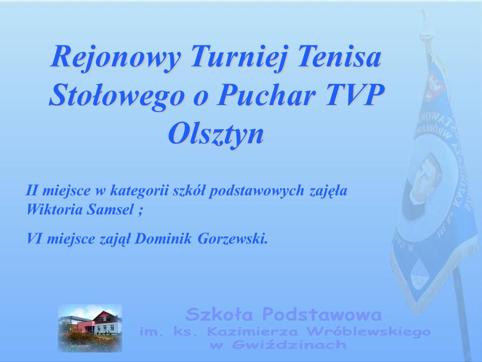 Rejonowy Turniej Tenisa Stołowego o Puchar TVP Olsztyn II miejsce w kategorii szkół podstawowych zajęła Wiktoria Samsel ; VI miejsce zajął Dominik Gor