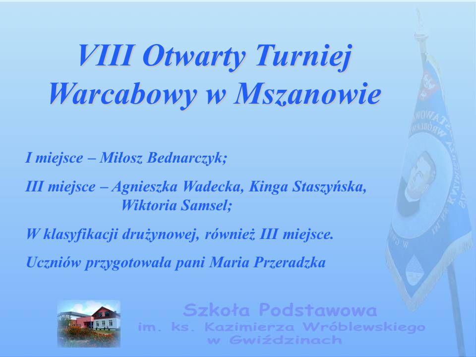 VIII Otwarty Turniej Warcabowy w Mszanowie I miejsce – Miłosz Bednarczyk; III miejsce – Agnieszka Wadecka, Kinga Staszyńska, Wiktoria Samsel; W klasyf