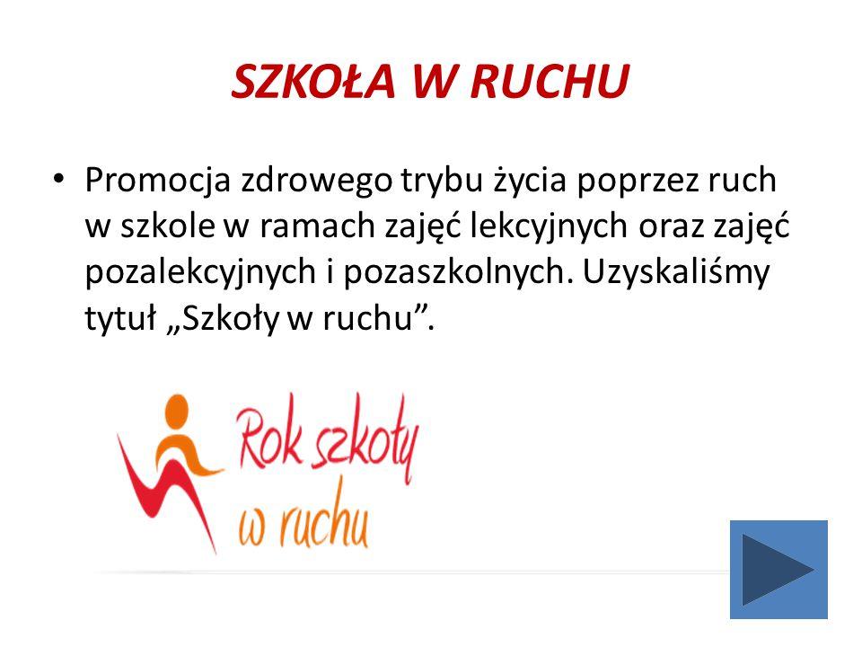 SZKOŁA W RUCHU Promocja zdrowego trybu życia poprzez ruch w szkole w ramach zajęć lekcyjnych oraz zajęć pozalekcyjnych i pozaszkolnych.