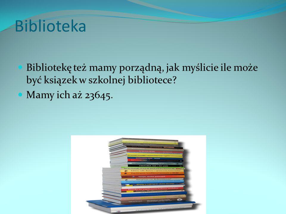 Biblioteka Bibliotekę też mamy porządną, jak myślicie ile może być ksiązek w szkolnej bibliotece? Mamy ich aż 23645.