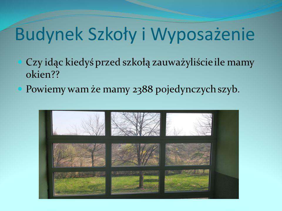 Budynek Szkoły i Wyposażenie Czy idąc kiedyś przed szkołą zauważyliście ile mamy okien?? Powiemy wam że mamy 2388 pojedynczych szyb.