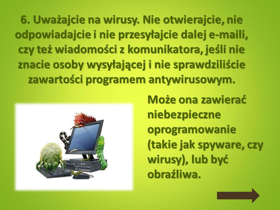 6. Uważajcie na wirusy. Nie otwierajcie, nie odpowiadajcie i nie przesyłajcie dalej e-maili, czy też wiadomości z komunikatora, jeśli nie znacie osoby