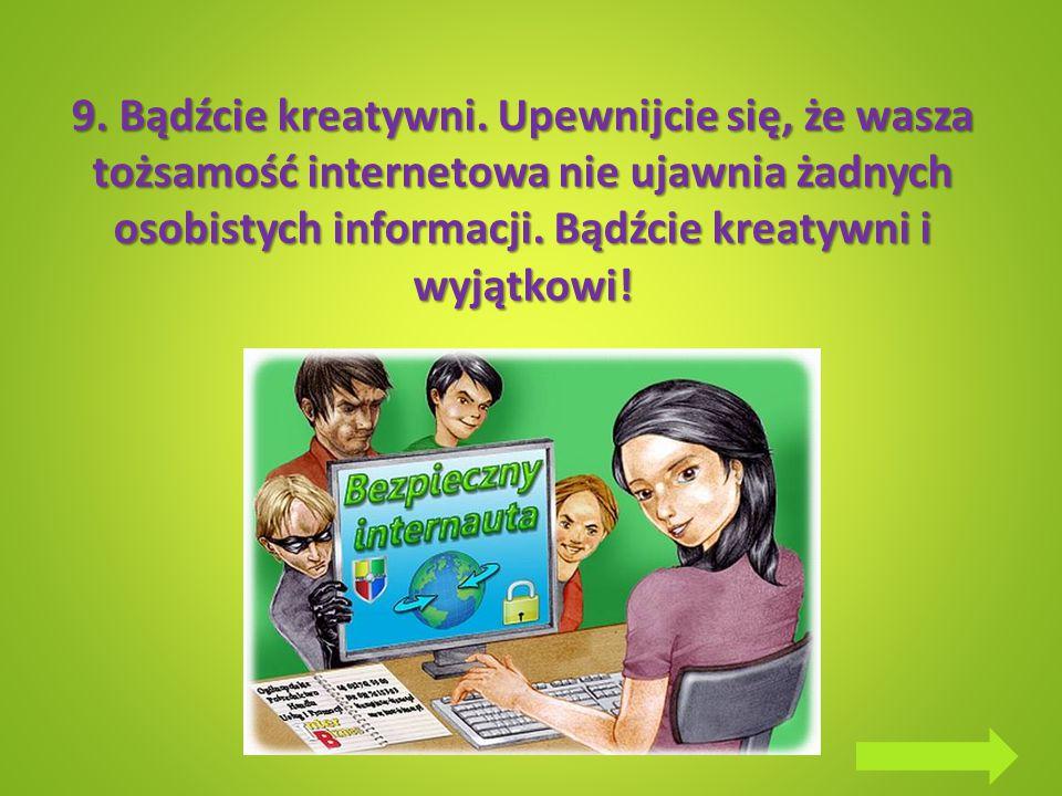 9. Bądźcie kreatywni. Upewnijcie się, że wasza tożsamość internetowa nie ujawnia żadnych osobistych informacji. Bądźcie kreatywni i wyjątkowi!