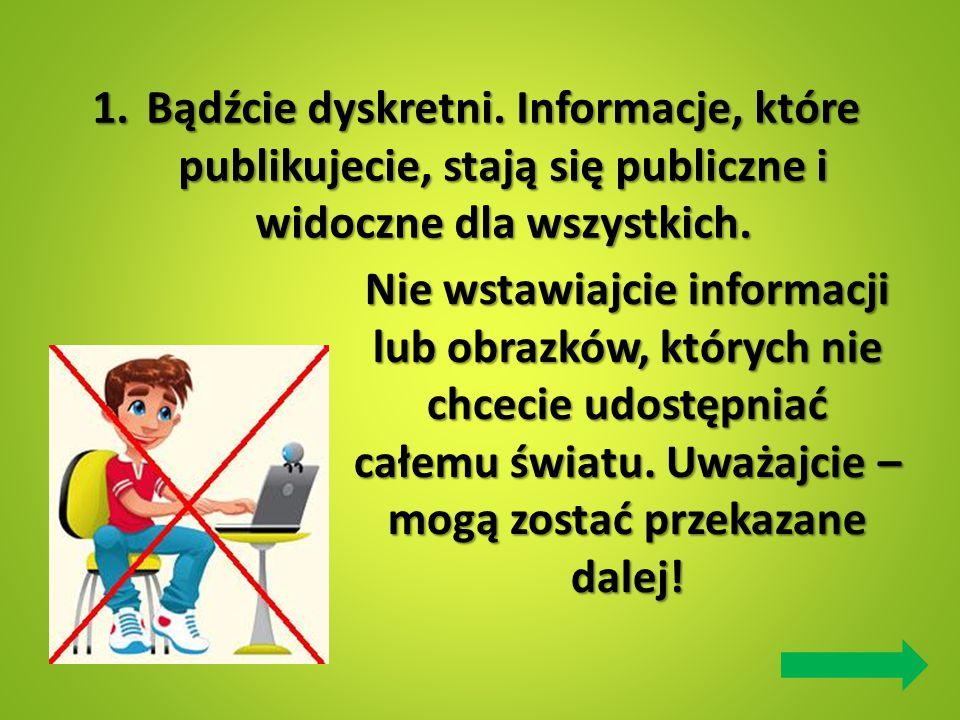 1.Bądźcie dyskretni. Informacje, które publikujecie, stają się publiczne i widoczne dla wszystkich. Nie wstawiajcie informacji lub obrazków, których n