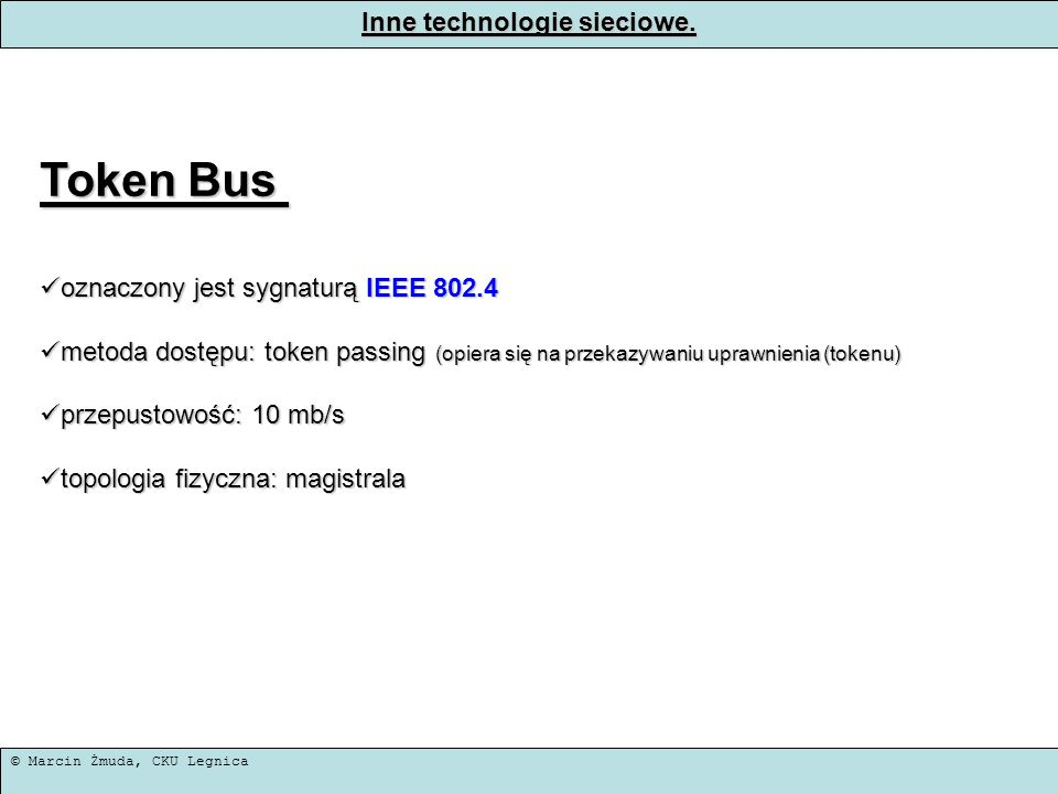 © Marcin Żmuda, CKU Legnica Inne technologie sieciowe. Token Bus oznaczony jest sygnaturą IEEE 802.4 oznaczony jest sygnaturą IEEE 802.4 metoda dostęp