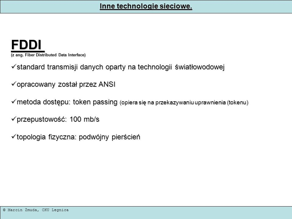 © Marcin Żmuda, CKU Legnica Inne technologie sieciowe. FDDI (z ang. Fiber Distributed Data Interface) standard transmisji danych oparty na technologii