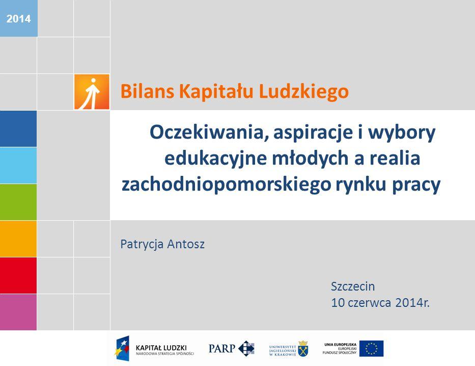2014 Bilans Kapitału Ludzkiego Oczekiwania, aspiracje i wybory edukacyjne młodych a realia zachodniopomorskiego rynku pracy Patrycja Antosz Szczecin 10 czerwca 2014r.