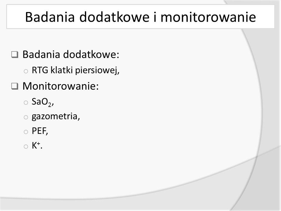 Badania dodatkowe i monitorowanie  Badania dodatkowe: o RTG klatki piersiowej,  Monitorowanie: o SaO 2, o gazometria, o PEF, o K +.