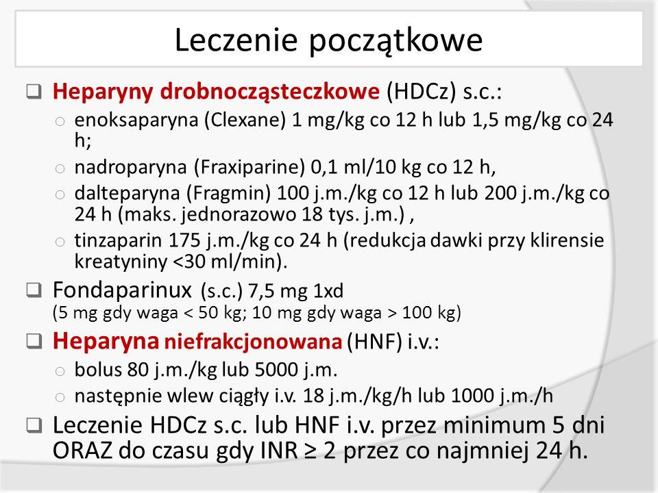 Leczenie początkowe  Heparyny drobnocząsteczkowe (HDCz) s.c.: o enoksaparyna (Clexane) 1 mg/kg co 12 h lub 1,5 mg/kg co 24 h; o nadroparyna (Fraxiparine) 0,1 ml/10 kg co 12 h, o dalteparyna (Fragmin) 100 j.m./kg co 12 h lub 200 j.m./kg co 24 h (maks.