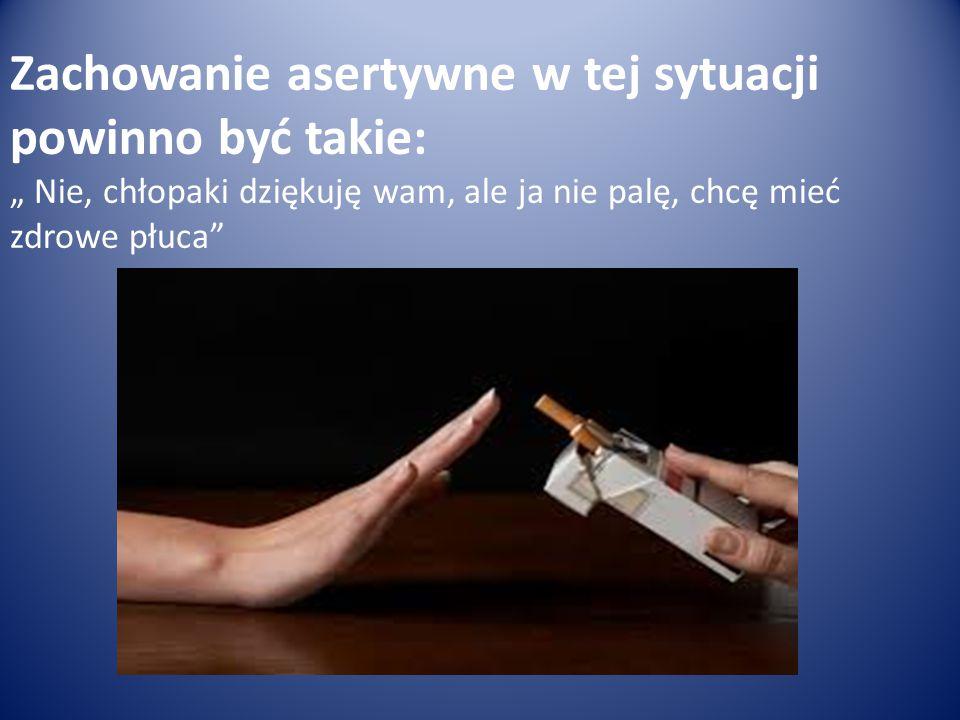 """Zachowanie asertywne w tej sytuacji powinno być takie: """" Nie, chłopaki dziękuję wam, ale ja nie palę, chcę mieć zdrowe płuca"""