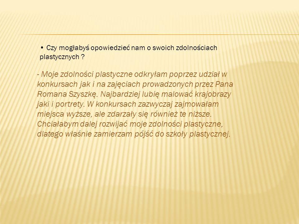 - Moje zdolności plastyczne odkryłam poprzez udział w konkursach jak i na zajęciach prowadzonych przez Pana Romana Szyszkę. Najbardziej lubię malować