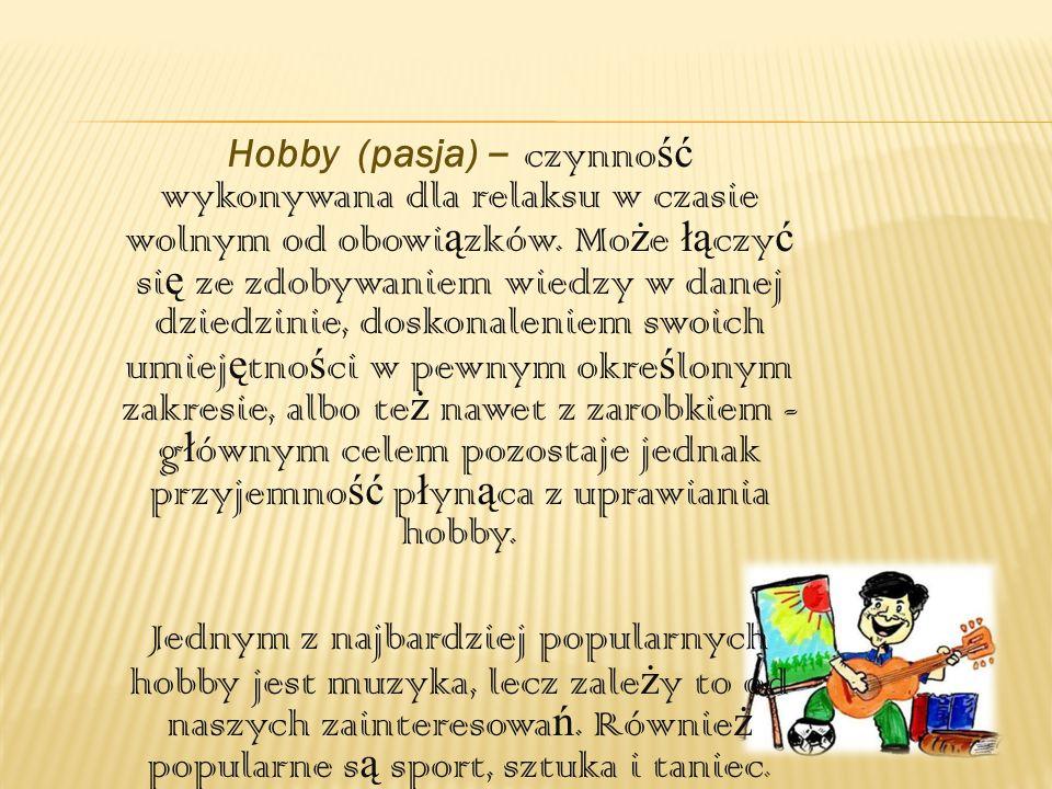Hobby (pasja) – czynno ść wykonywana dla relaksu w czasie wolnym od obowi ą zków. Mo ż e łą czy ć si ę ze zdobywaniem wiedzy w danej dziedzinie, dosko