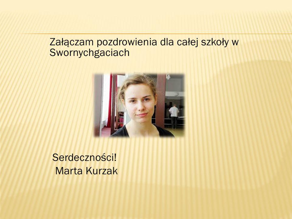 Załączam pozdrowienia dla całej szkoły w Swornychgaciach Serdeczności! Marta Kurzak