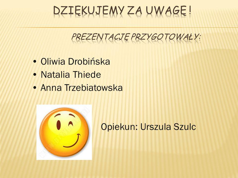 Oliwia Drobińska Natalia Thiede Anna Trzebiatowska Opiekun: Urszula Szulc