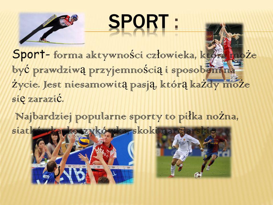 Sport- forma aktywno ś ci cz ł owieka, która mo ż e by ć prawdziw ą przyjemno ś ci ą i sposobem na ż ycie. Jest niesamowit ą pasj ą, któr ą ka ż dy mo
